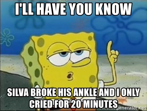 Spongebob - i'll have you know silva broke his ankle and i only cried for 20 minutes