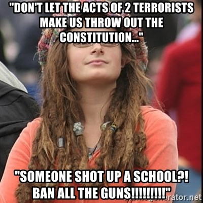 "College Liberal - ""don't let the acts of 2 terrorists  Make Us throw out the constitution..."" ""Someone shot up a school?! Ban all the guns!!!!!!!!!"""