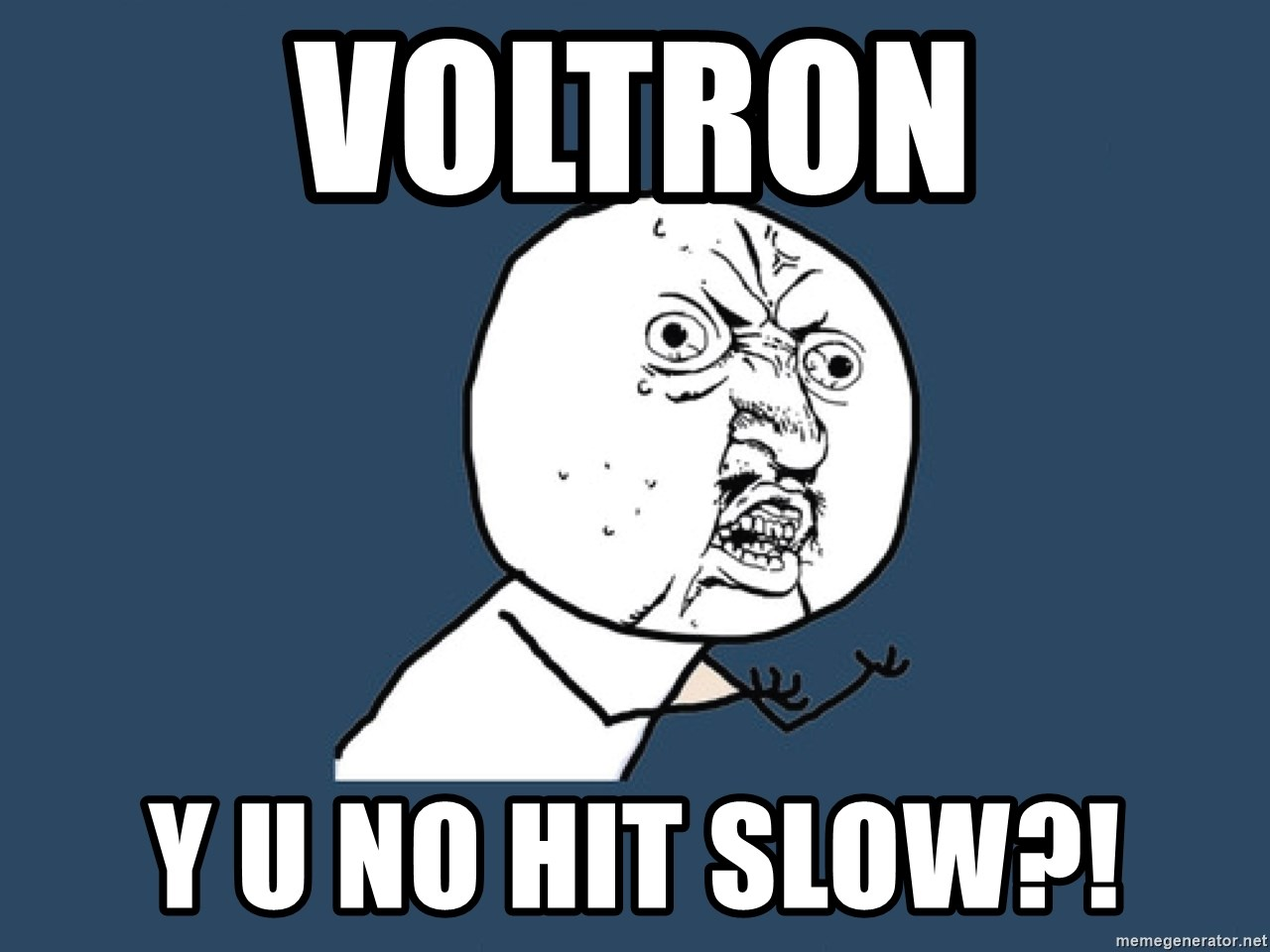 Y U No - voltron y u no hit slow?!