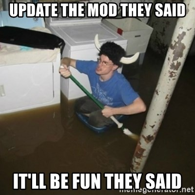 it'll be fun they say - Update the mod they said it'll be fun they said