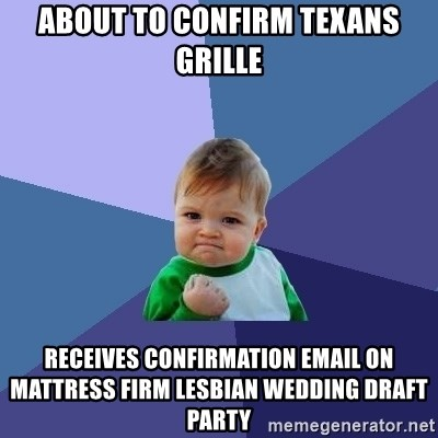 Success Kid - About to confirm texans grille RecEives Confirmation email on mattress firm lesbian wedding draft party