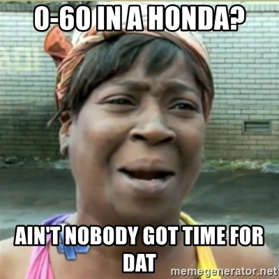 Ain't Nobody got time fo that - 0-60 in a Honda? Ain't nobody got time for dat