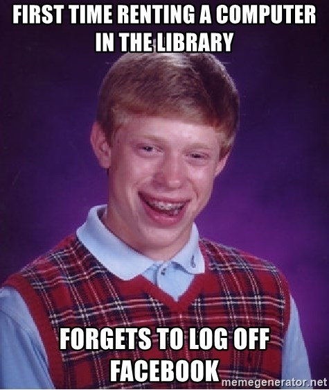 Bad Luck Brian - First time renting a computer in the library Forgets to log off facebook