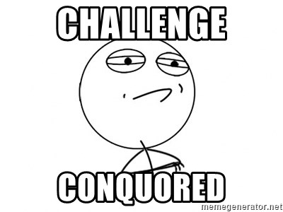 Challenge Accepted - CHALLENGE cONQUORED