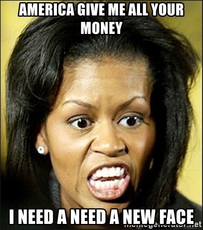Michelle Obama - AMERICA GIVE ME ALL YOUR MONEY I NEED A NEED A NEW FACE