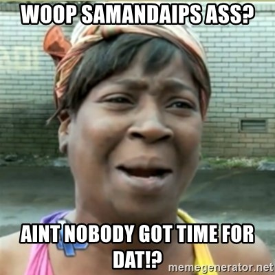 Ain't Nobody got time fo that - Woop Samandaips ass? Aint nobody got time for dat!?