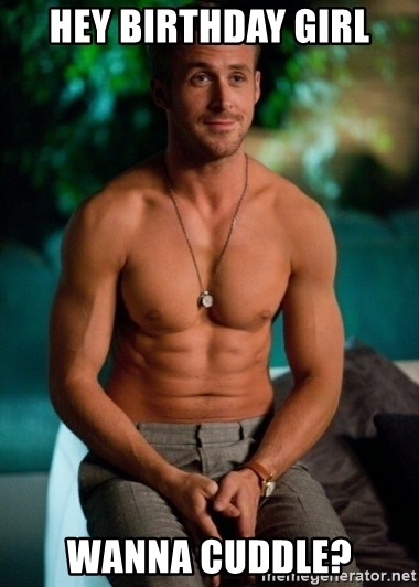 Shirtless Ryan Gosling - hey birthday girl wanna cuddle?