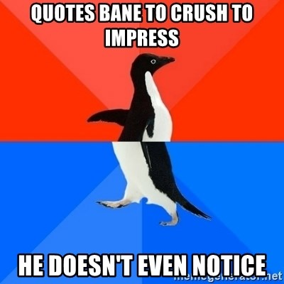 Socially Awesome Awkward Penguin - Quotes Bane to crush to impress He doesn't even notice
