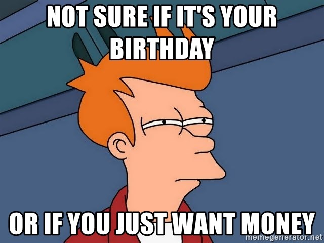 Futurama Fry - not sure if it's your birthday or if you just want money