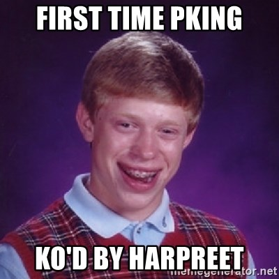 Bad Luck Brian - First time pking ko'd by Harpreet