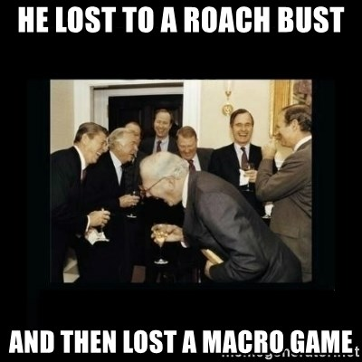 Rich Men Laughing - He lost to a roach bust And then lost a macro game