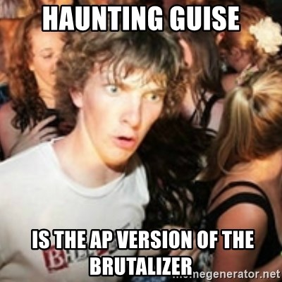 sudden realization guy - Haunting guise  IS THE AP VERSION of the brutalizer