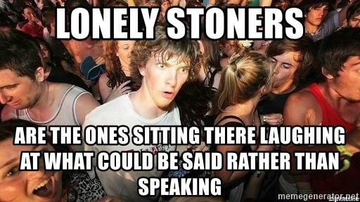 -Sudden Clarity Clarence - lonely stoners are the ones sitting there laughing at what could be said rather than speaking