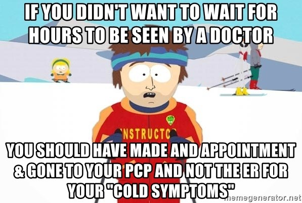 """You're gonna have a bad time - if you didn't want to wait for hours to be seen by a doctor you should have made and appointment & gone to your PCP and not the ER for your """"cold symptoms"""""""