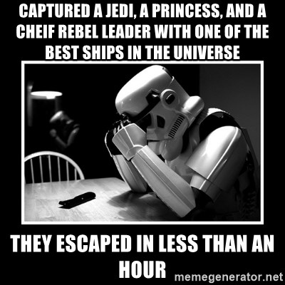 Sad Trooper - captured a jedi, a princess, and a cheif rebel leader with one of the best ships in the universe they escaped in less than an hour