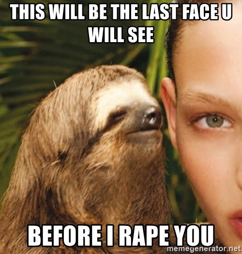 The Rape Sloth - This will be the last Face U will see Before i rApe you