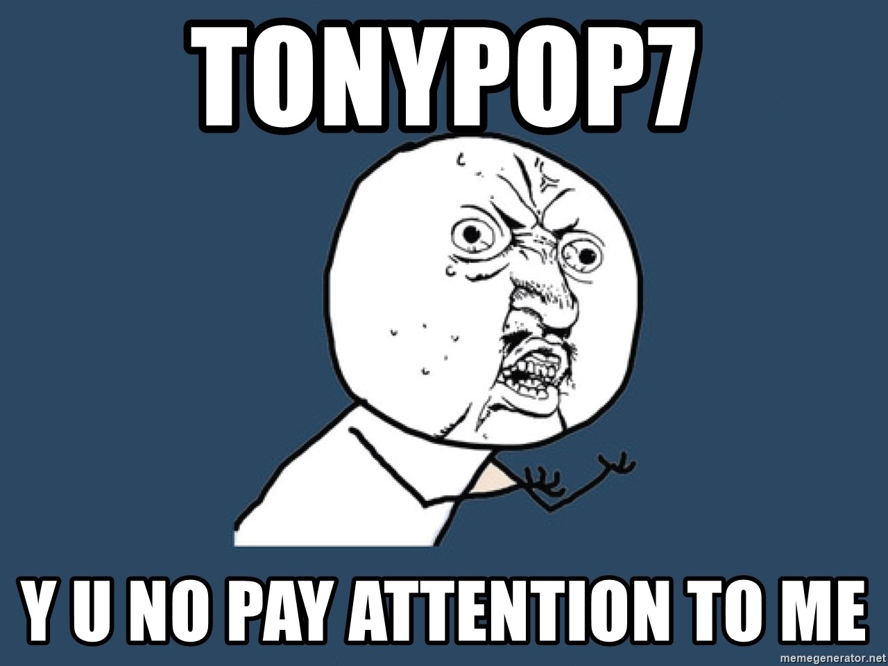 Y U No - TONYPOP7 Y U NO PAY ATTENTION TO ME