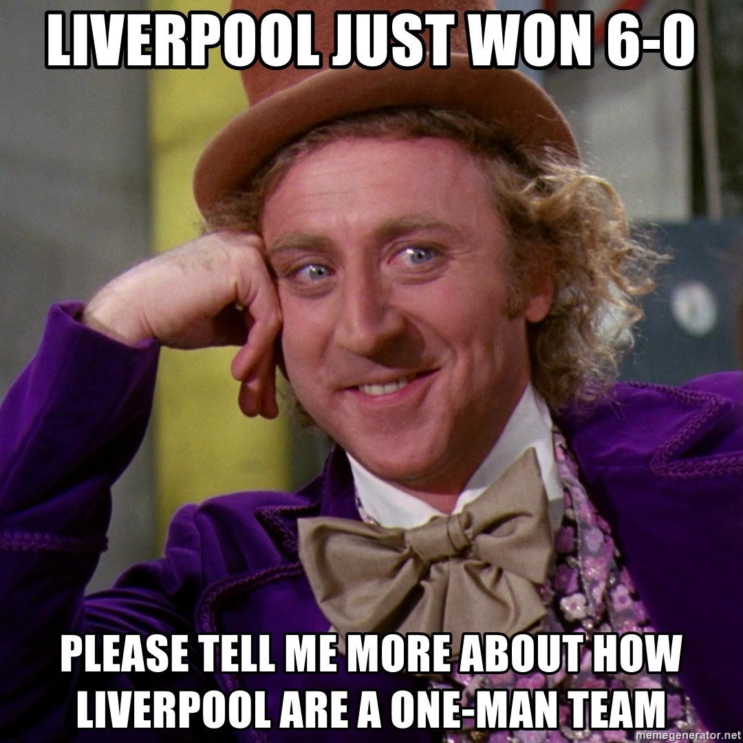 Willy Wonka - Liverpool just won 6-0 please tell me more about how liverpool are a one-man team