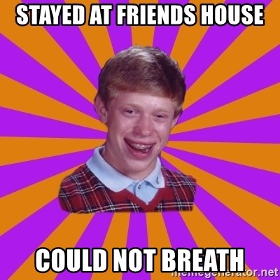 Unlucky Brian Strikes Again - STAYED AT FRIENDS HOUSE COULD NOT BREATH
