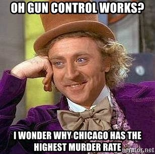 Willy Wonka - Oh gun control works? I wonder why chicago has the highest murder rate