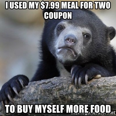 Confession Bear - I used my $7.99 meal for two coupon to buy myself more food