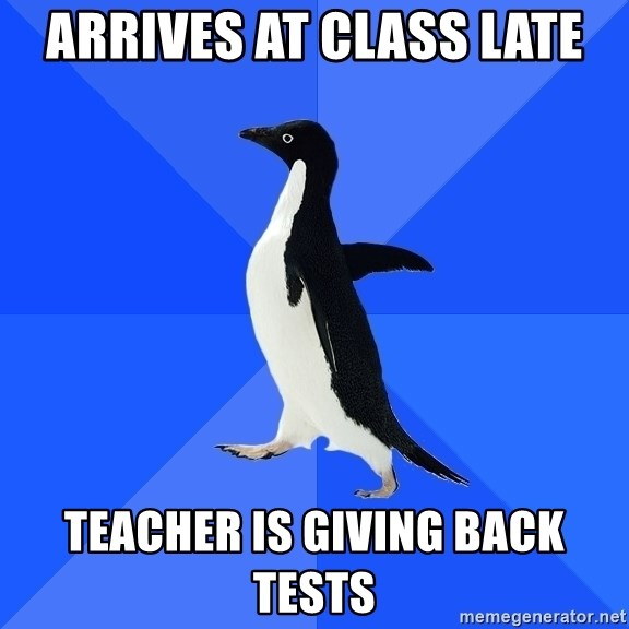 Socially Awkward Penguin - arrives at class late teacher is giving back tests