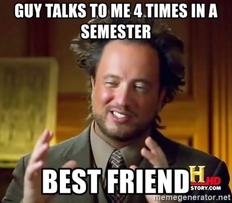 Ancient Aliens - guy talks to me 4 times in a semester best friend