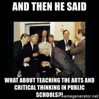 Rich Men Laughing - and then he said what about teaching the arts and critical thinking in public schools?!