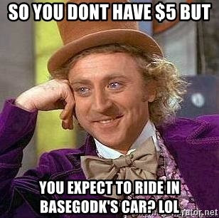 Willy Wonka - So you Dont have $5 but  You expect to ride in basegodk's Car? Lol