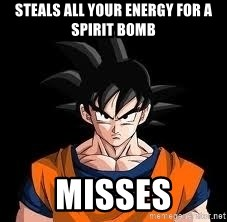 goku - Steals all your energy for a spirit bomb misses