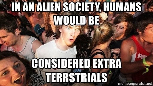 Sudden Realization Ralph - In an alien society, humans would be Considered extra terRstrials