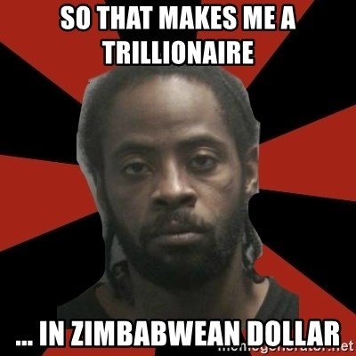 Things Black Guys Never Say - SO THAT MAKES ME A TRILLIONAIRE  ... IN ZIMBABWEAN DOLLAR