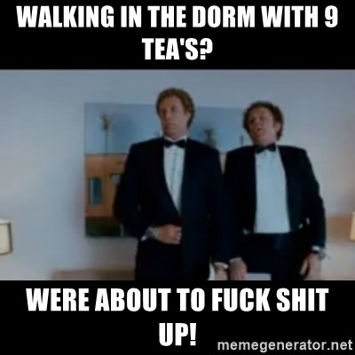 """""""We're here to fuck shit up"""" - WALKING IN THE DORM with 9 tea's? WERE ABOUT TO FUCK SHIT UP!"""