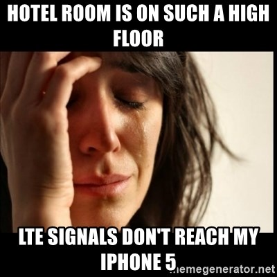 First World Problems - Hotel room is on such a high floor LTE sIgnAls don't reach my iPhoNe 5