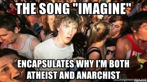 "-Sudden Clarity Clarence - The song ""imagine"" encapsulates why I'm both atheist and anarchist"