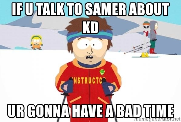 You're gonna have a bad time - IF U TALK TO SAMER ABOUT KD UR GONNA HAVE A BAD TIME