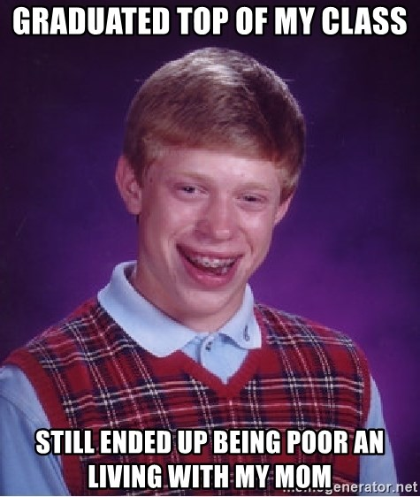 Bad Luck Brian - Graduated top of my class still ended up being poor an living with my mom