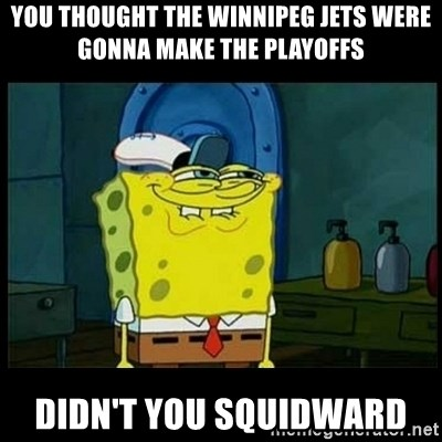 Don't you, Squidward? - YOU THOUGHT THE WINNIPEG JETS WERE GONNA MAKE THE PLAYOFFS DIDN'T YOU SQUIDWARD