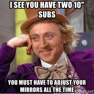 "Willy Wonka - i see you have two 10"" subs you must have to adjust your mirrors all the time"