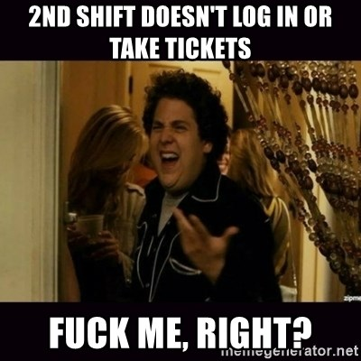fuck me right jonah hill - 2nd shift doesn't log in or take tickets fuck me, right?