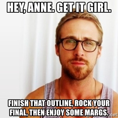 Ryan Gosling Hey  - Hey, Anne. Get it girl. finish that outline, rock your final, then Enjoy some margs.
