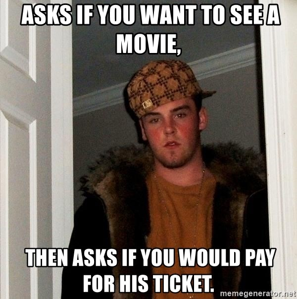 Scumbag Steve -  asks if you want to see a movie,  then asks if you would pay for his ticket.
