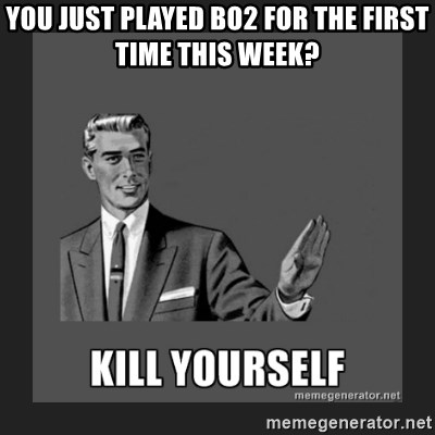 kill yourself guy - YOU JUST PLAYED BO2 FOR THE FIRST TIME THIS WEEK?