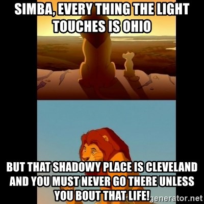 Lion King Shadowy Place - Simba, every thing the light touches is OHIO  But that SHADOWY place is Cleveland and you must never go there unless you bout that life!
