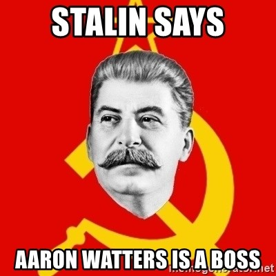 Stalin Says - Stalin says aaron watters is a boss