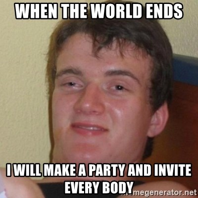 Really Stoned Guy - WHEN THE WORLD ENDS  I WILL MAKE A PARTY AND INVITE EVERY BODY