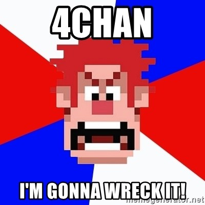 I'M GONNA WRECK IT! - 4chan i'm gonna wreck it!