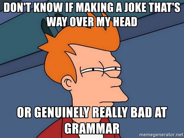 Futurama Fry - Don't know if making a joke that's way over my head OR genuinely really bad at grammar