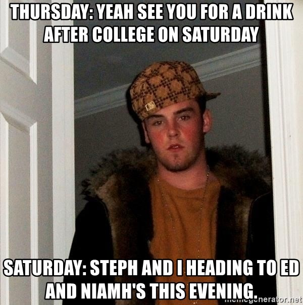 Scumbag Steve - ThurSday: yeah see you for a driNk after college on Saturday Saturday: Steph and i heading to Ed and Niamh's this evening.