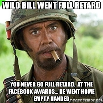 You went full retard man, never go full retard - wild bill went full retard you never go full retard.  at the facebook awards... he went home empty handed